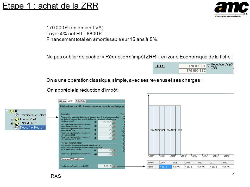 4 Etape 1 : achat de la ZRR 170 000 (en option TVA) Loyer 4% net HT : 6800 Financement total en amortissable sur 15 ans à 5%. Ne pas oublier de cocher