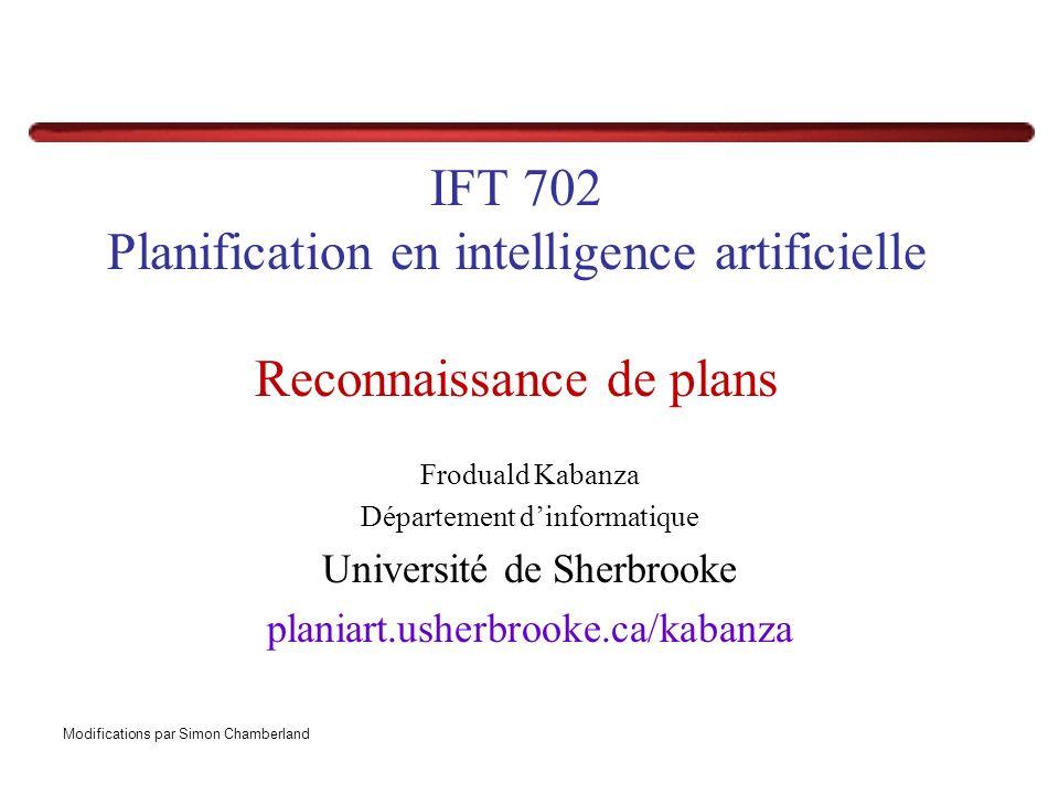 IFT 702 Planification en intelligence artificielle Reconnaissance de plans Froduald Kabanza Département dinformatique Université de Sherbrooke planiart.usherbrooke.ca/kabanza Modifications par Simon Chamberland