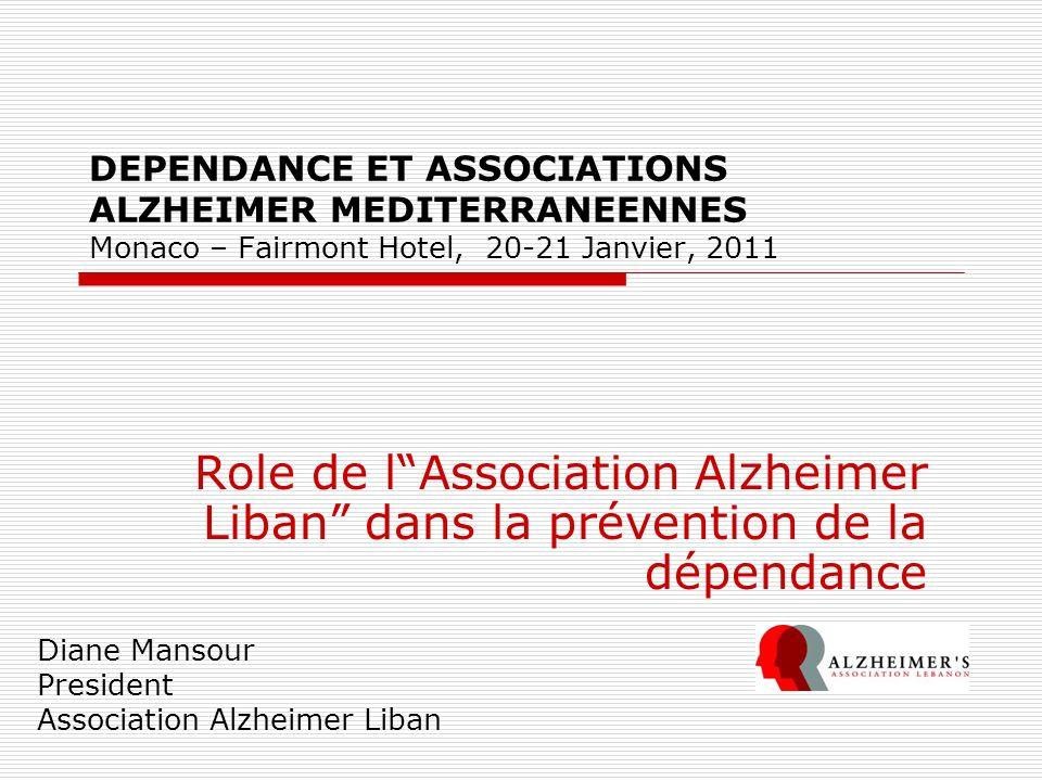 DEPENDANCE ET ASSOCIATIONS ALZHEIMER MEDITERRANEENNES Monaco – Fairmont Hotel, 20-21 Janvier, 2011 Role de lAssociation Alzheimer Liban dans la préven