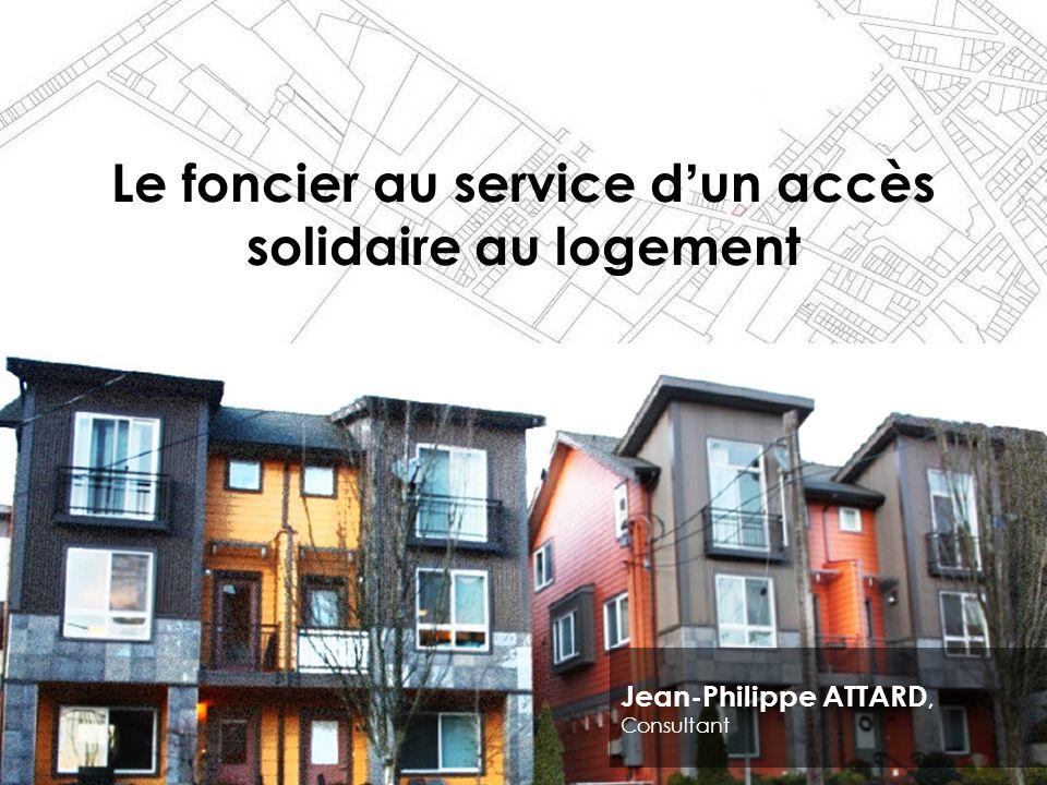 Le foncier au service dun accès solidaire au logement Jean-Philippe ATTARD, Consultant