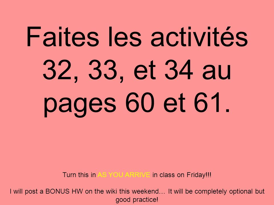 Faites les activités 32, 33, et 34 au pages 60 et 61. Turn this in AS YOU ARRIVE in class on Friday!!! I will post a BONUS HW on the wiki this weekend