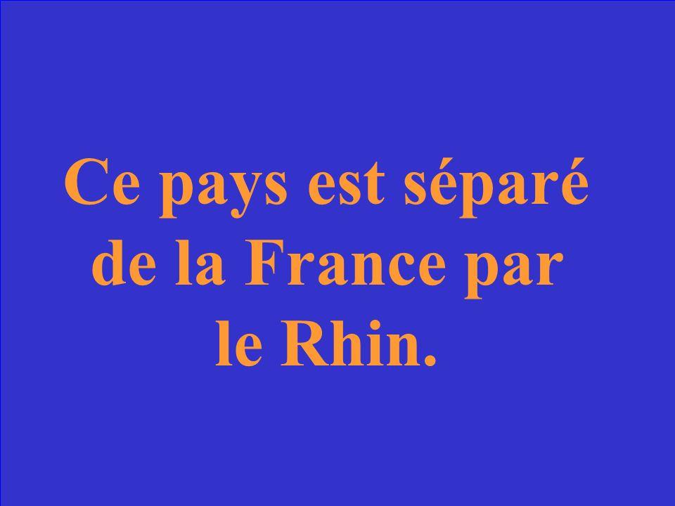 Ce pays est séparé de la France par le Rhin.