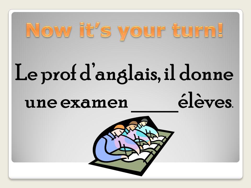 Le prof danglais, il donne une examen ____élèves.