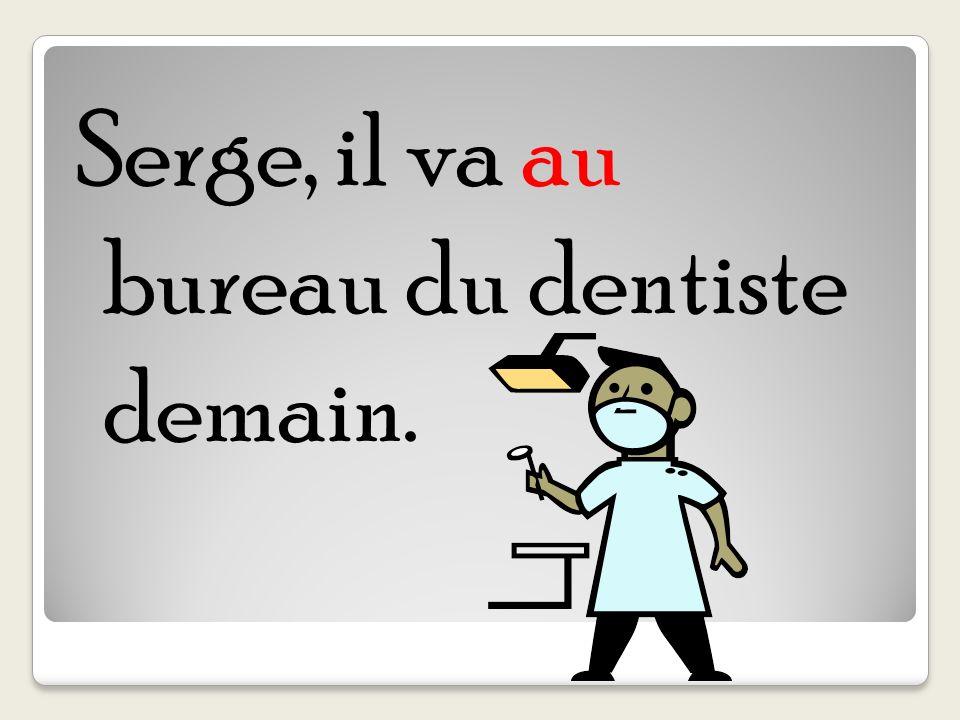 Serge, il va au bureau du dentiste demain.