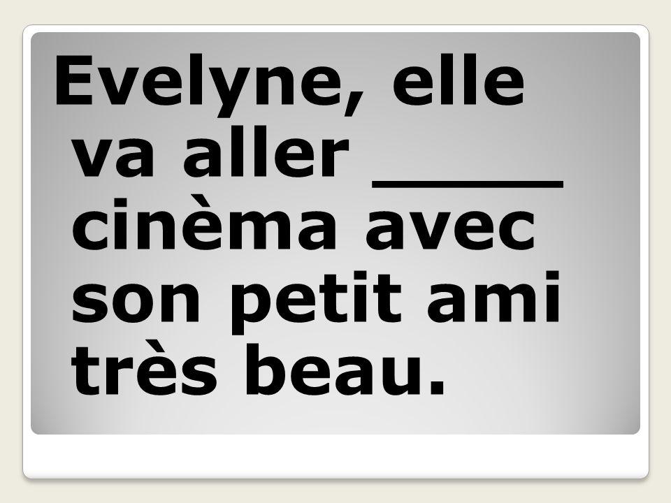 Evelyne, elle va aller ____ cinèma avec son petit ami très beau.