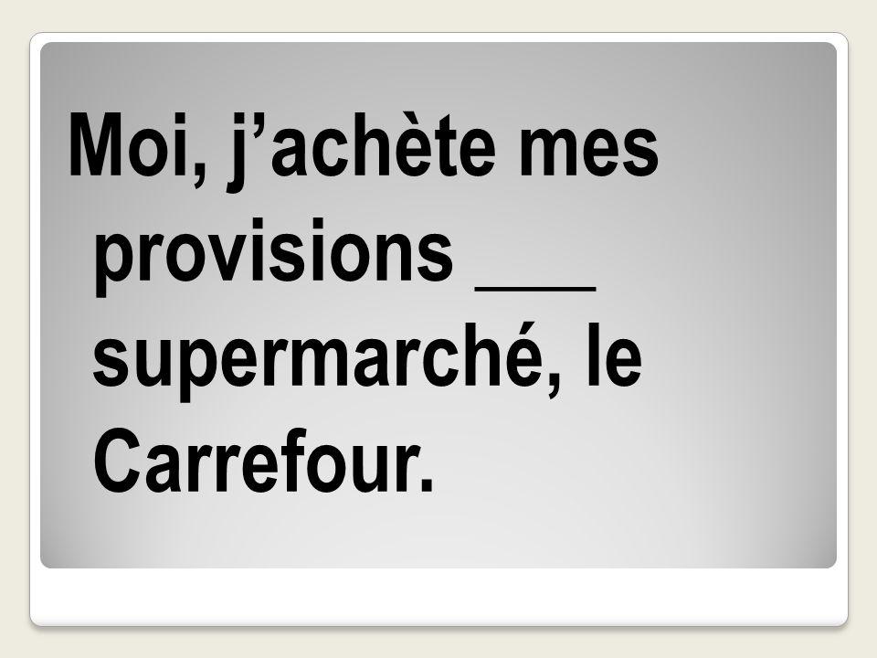 Moi, jachète mes provisions ___ supermarché, le Carrefour.