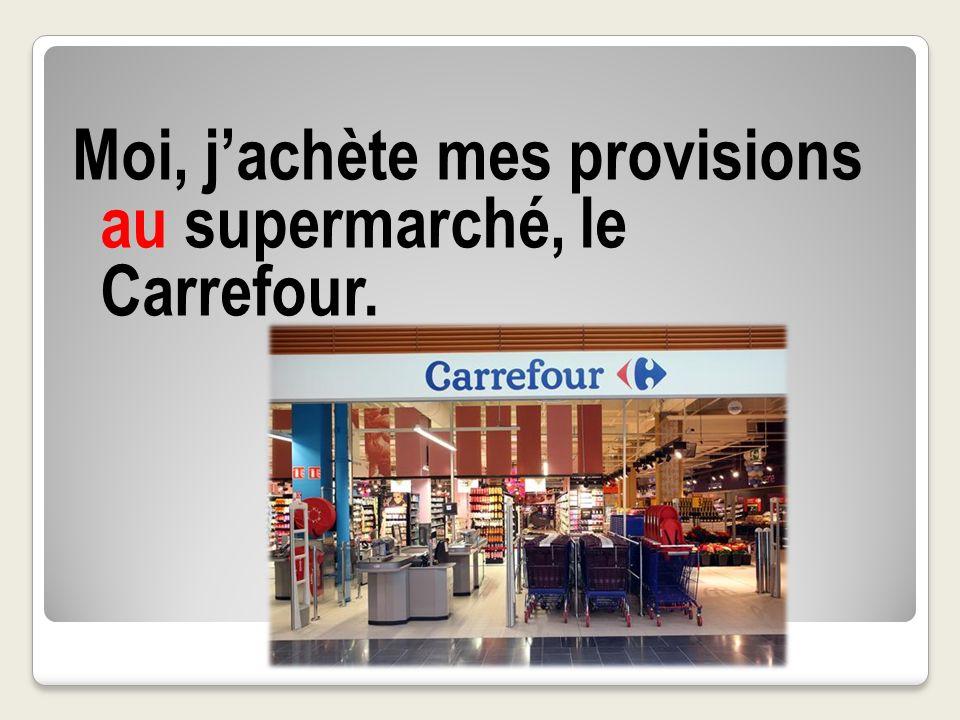 Moi, jachète mes provisions au supermarché, le Carrefour.