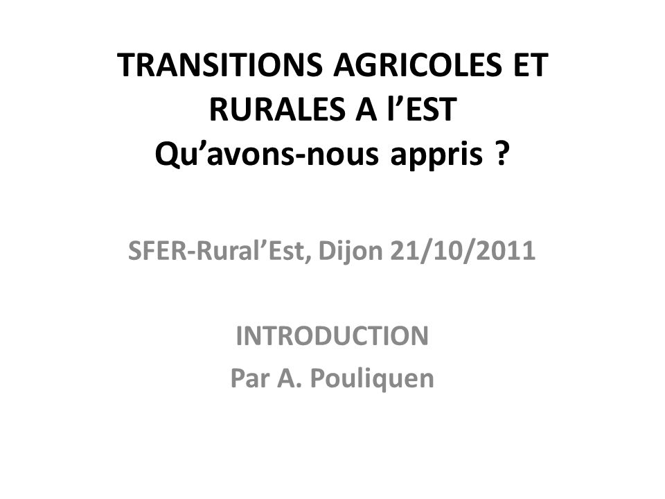 TRANSITIONS AGRICOLES ET RURALES A lEST Quavons-nous appris ? SFER-RuralEst, Dijon 21/10/2011 INTRODUCTION Par A. Pouliquen