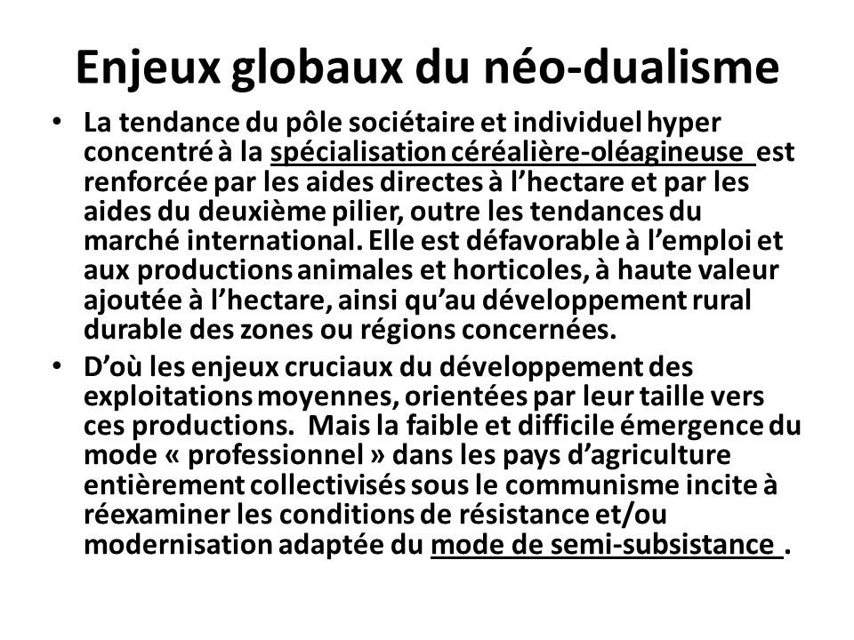 Enjeux globaux du néo-dualisme La tendance du pôle sociétaire et individuel hyper concentré à la spécialisation céréalière-oléagineuse est renforcée par les aides directes à lhectare et par les aides du deuxième pilier, outre les tendances du marché international.