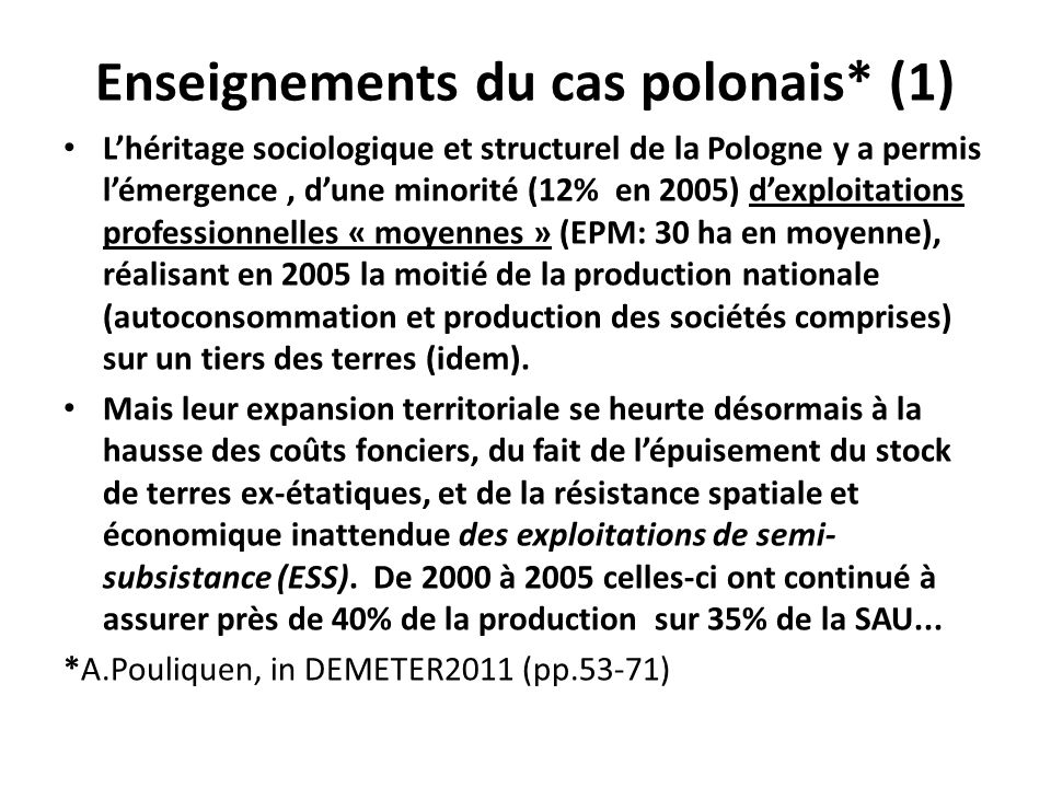 Enseignements du cas polonais* (1) Lhéritage sociologique et structurel de la Pologne y a permis lémergence, dune minorité (12% en 2005) dexploitations professionnelles « moyennes » (EPM: 30 ha en moyenne), réalisant en 2005 la moitié de la production nationale (autoconsommation et production des sociétés comprises) sur un tiers des terres (idem).