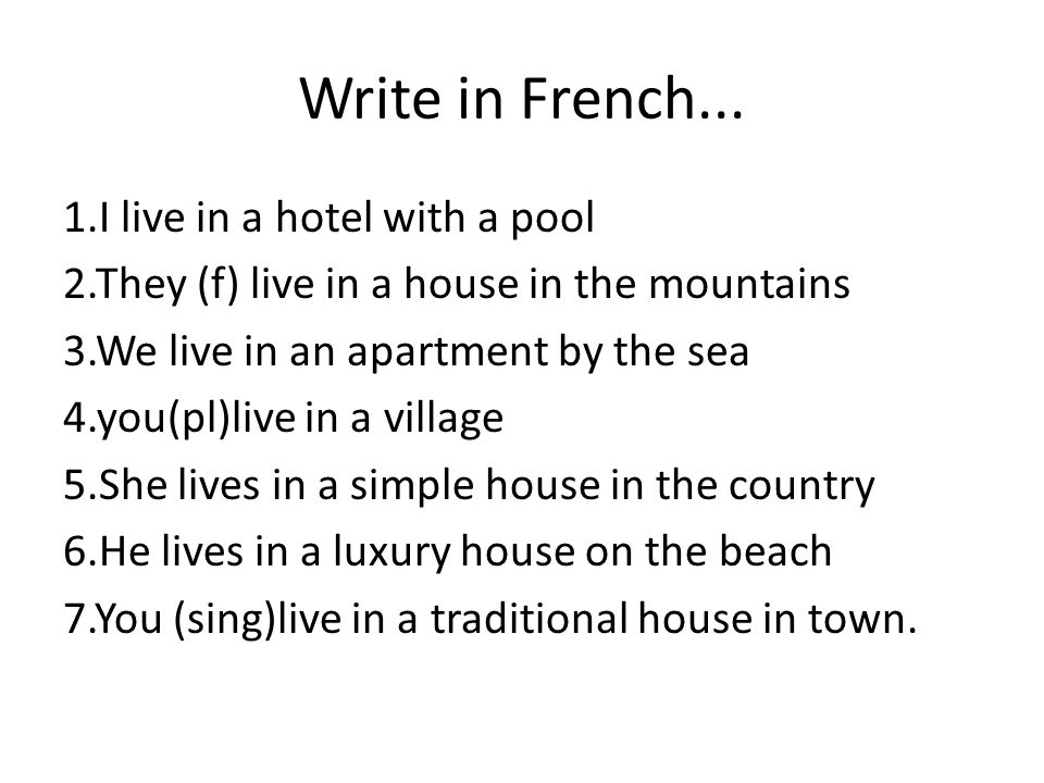 Write in French... 1.I live in a hotel with a pool 2.They (f) live in a house in the mountains 3.We live in an apartment by the sea 4.you(pl)live in a