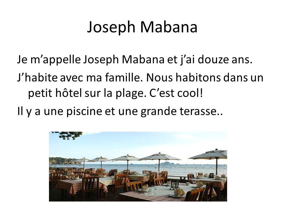 Joseph Mabana Je mappelle Joseph Mabana et jai douze ans. Jhabite avec ma famille. Nous habitons dans un petit hôtel sur la plage. Cest cool! Il y a u