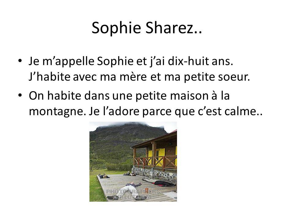Sophie Sharez.. Je mappelle Sophie et jai dix-huit ans. Jhabite avec ma mère et ma petite soeur. On habite dans une petite maison à la montagne. Je la