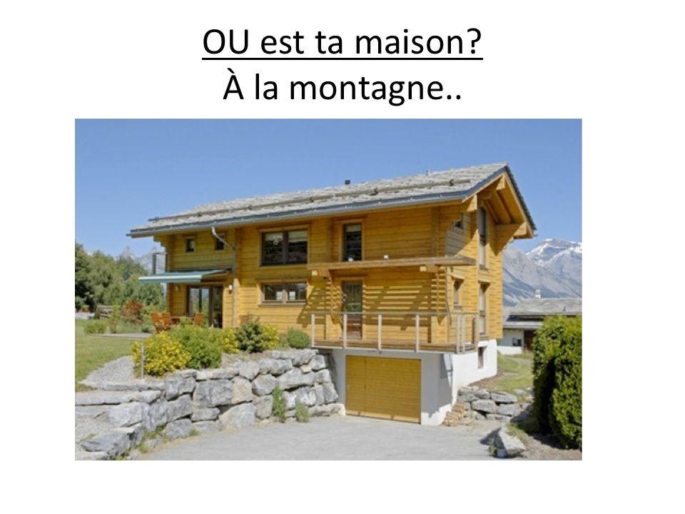 OU est ta maison? À la montagne..