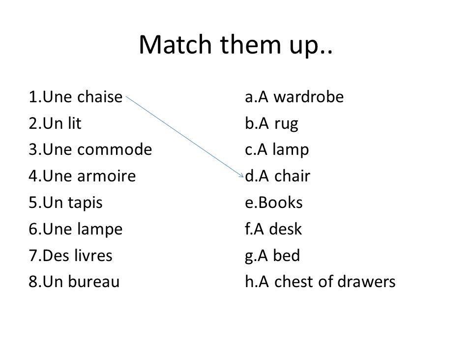 Match them up.. 1.Une chaise 2.Un lit 3.Une commode 4.Une armoire 5.Un tapis 6.Une lampe 7.Des livres 8.Un bureau a.A wardrobe b.A rug c.A lamp d.A ch