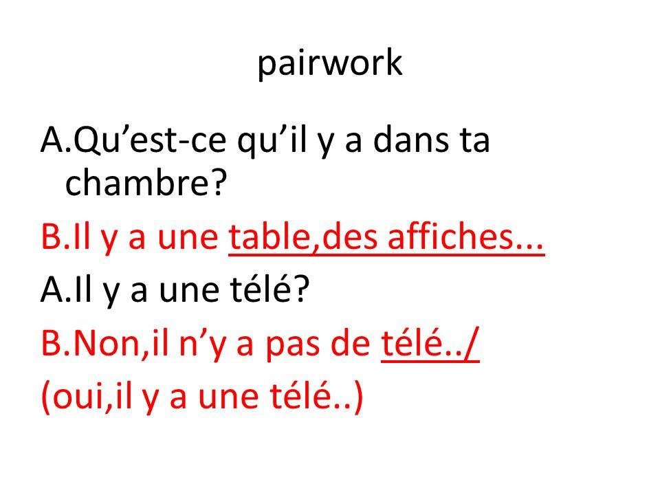 pairwork A.Quest-ce quil y a dans ta chambre.B.Il y a une table,des affiches...
