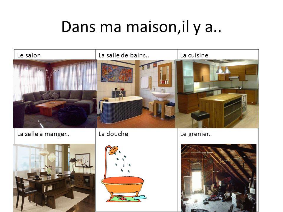 Dans ma maison,il y a.. Le salonLa salle de bains..La cuisine La salle à manger..La doucheLe grenier..