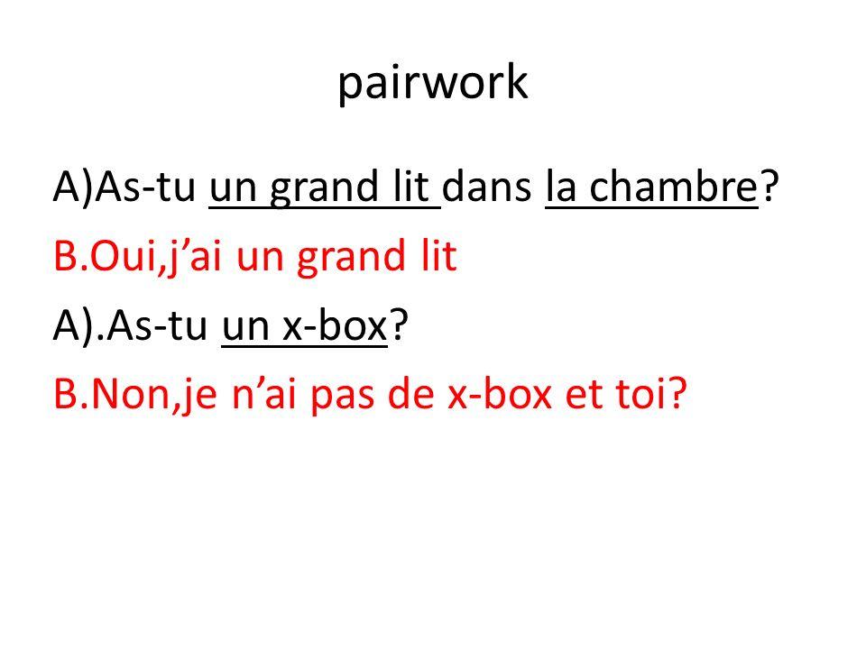 pairwork A)As-tu un grand lit dans la chambre? B.Oui,jai un grand lit A).As-tu un x-box? B.Non,je nai pas de x-box et toi?
