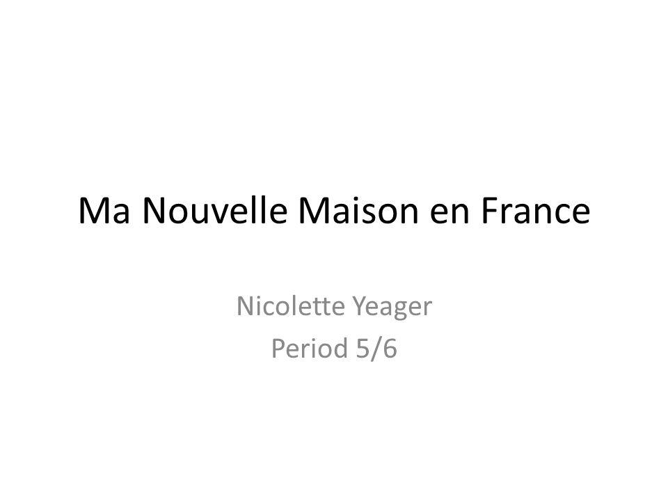 Ma Nouvelle Maison en France Nicolette Yeager Period 5/6