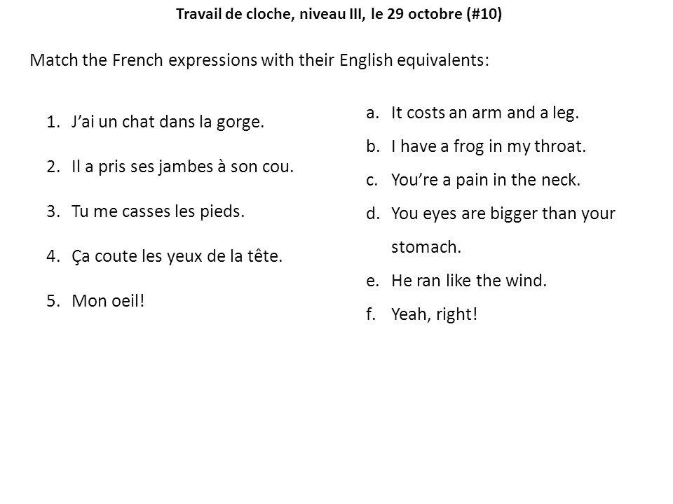 Travail de cloche, niveau III, le 29 octobre (#10) Match the French expressions with their English equivalents: 1.Jai un chat dans la gorge.