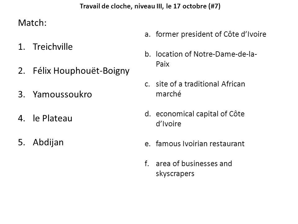 Travail de cloche, niveau III, le 17 octobre (#7) Match: 1.Treichville 2.Félix Houphouët-Boigny 3.Yamoussoukro 4.le Plateau 5.Abdijan a.former president of Côte dIvoire b.location of Notre-Dame-de-la- Paix c.site of a traditional African marché d.economical capital of Côte dIvoire e.famous Ivoirian restaurant f.area of businesses and skyscrapers