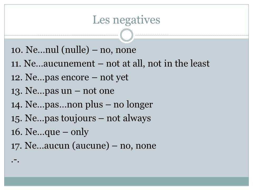 Les negatives 1. Ne…pas - not 2. Ne…pas du tout – not at all 3. Ne…point – not, not at all 4. Ne…jamais – never 5. Ne…plus – no more, no longer 6. Ne…