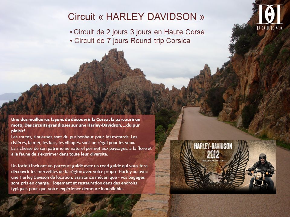 Circuit Harley Davidson Week-end de 2 jours Arrivée par avion ou par bateau à Bastia, vous serez accueillis par votre road guide qui vous conduira au travers de ce merveilleux périple.