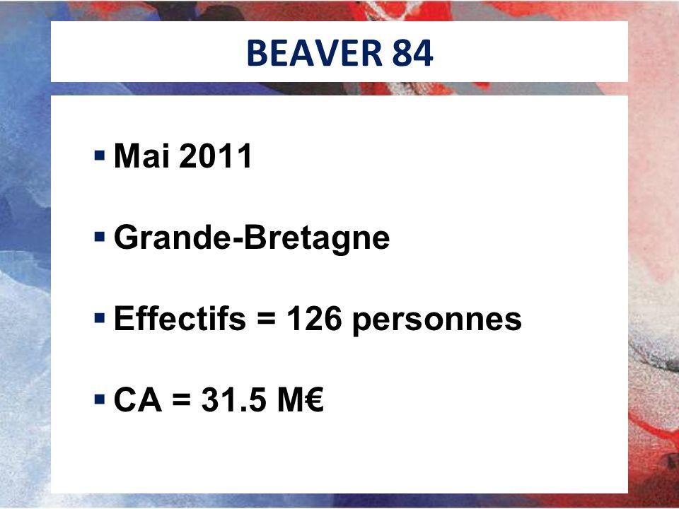 BEAVER 84 Mai 2011 Grande-Bretagne Effectifs = 126 personnes CA = 31.5 M