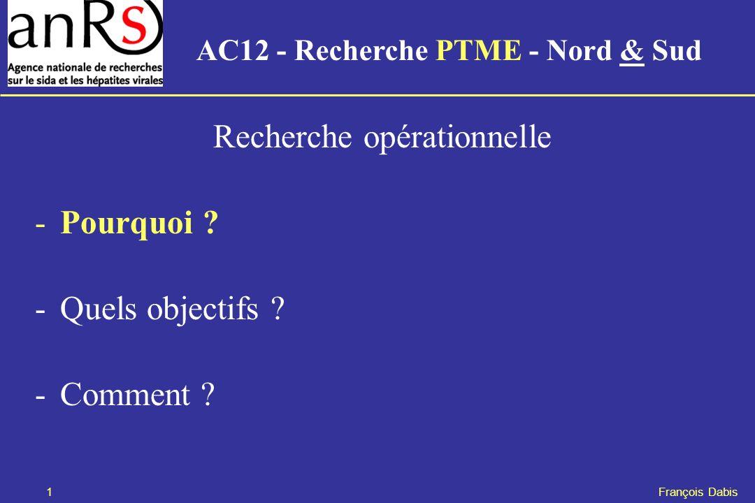 1 François Dabis Recherche opérationnelle -Pourquoi ? -Quels objectifs ? -Comment ? AC12 - Recherche PTME - Nord & Sud