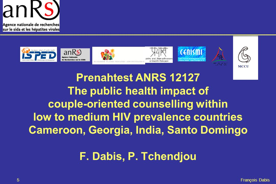 5 François Dabis Prenahtest ANRS 12127 The public health impact of couple-oriented counselling within low to medium HIV prevalence countries Cameroon, Georgia, India, Santo Domingo F.
