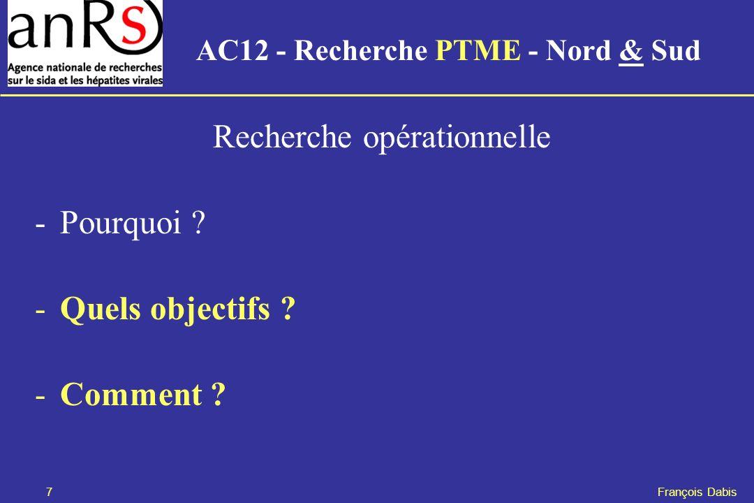 7 François Dabis Recherche opérationnelle -Pourquoi ? -Quels objectifs ? -Comment ? AC12 - Recherche PTME - Nord & Sud
