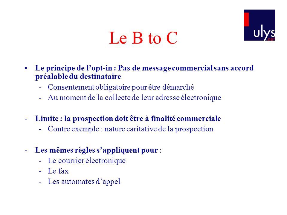 Le B to C Le principe de lopt-in : Pas de message commercial sans accord préalable du destinataire -Consentement obligatoire pour être démarché -Au mo