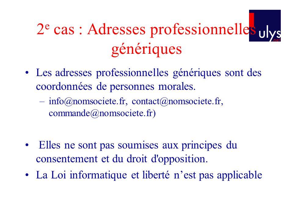 2 e cas : Adresses professionnelles génériques Les adresses professionnelles génériques sont des coordonnées de personnes morales. –info@nomsociete.fr