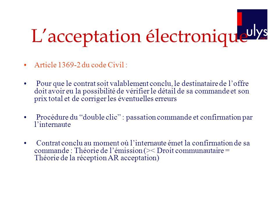 Lacceptation électronique Article 1369-2 du code Civil : Pour que le contrat soit valablement conclu, le destinataire de loffre doit avoir eu la possi