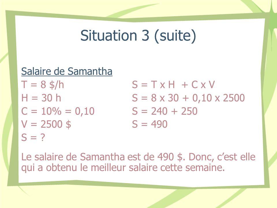 Situation 3 (suite) Salaire de Samantha T = 8 $/hS = T x H + C x V H = 30 hS = 8 x 30 + 0,10 x 2500 C = 10% = 0,10S = 240 + 250 V = 2500 $S = 490 S = .
