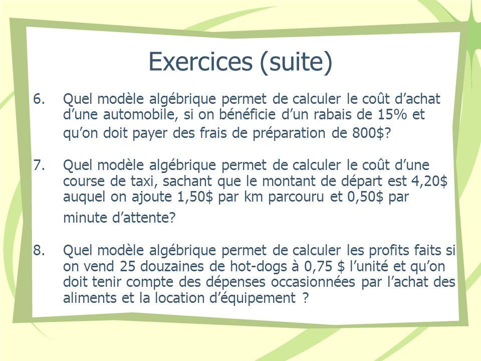 Exercices (suite) 6.Quel modèle algébrique permet de calculer le coût dachat dune automobile, si on bénéficie dun rabais de 15% et quon doit payer des frais de préparation de 800$.