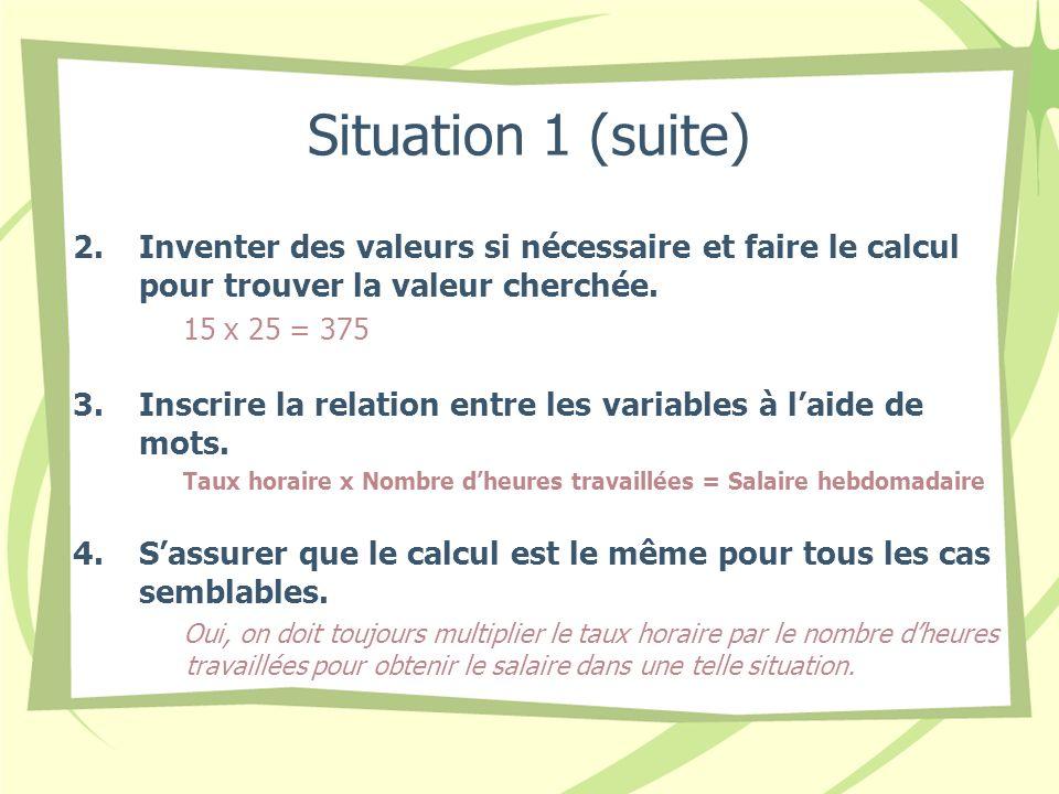 Situation 1 (suite) 2.Inventer des valeurs si nécessaire et faire le calcul pour trouver la valeur cherchée. 15 x 25 = 375 3.Inscrire la relation entr