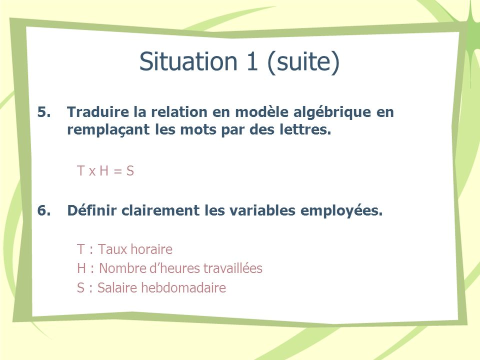Situation 1 (suite) 5.Traduire la relation en modèle algébrique en remplaçant les mots par des lettres. T x H = S 6.Définir clairement les variables e