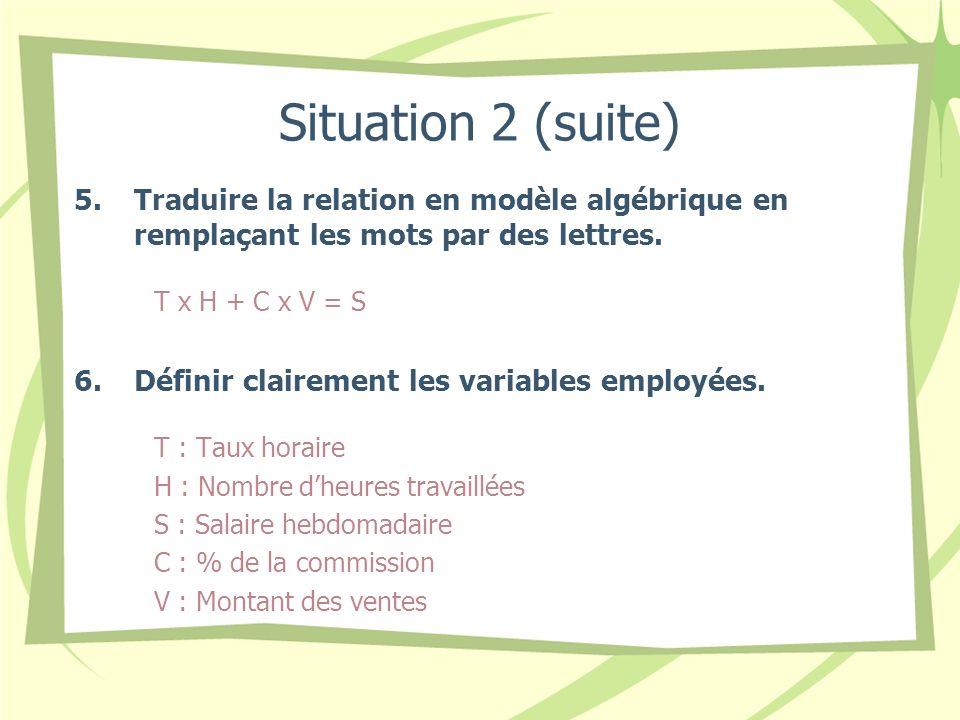 Situation 2 (suite) 5.Traduire la relation en modèle algébrique en remplaçant les mots par des lettres. T x H + C x V = S 6.Définir clairement les var