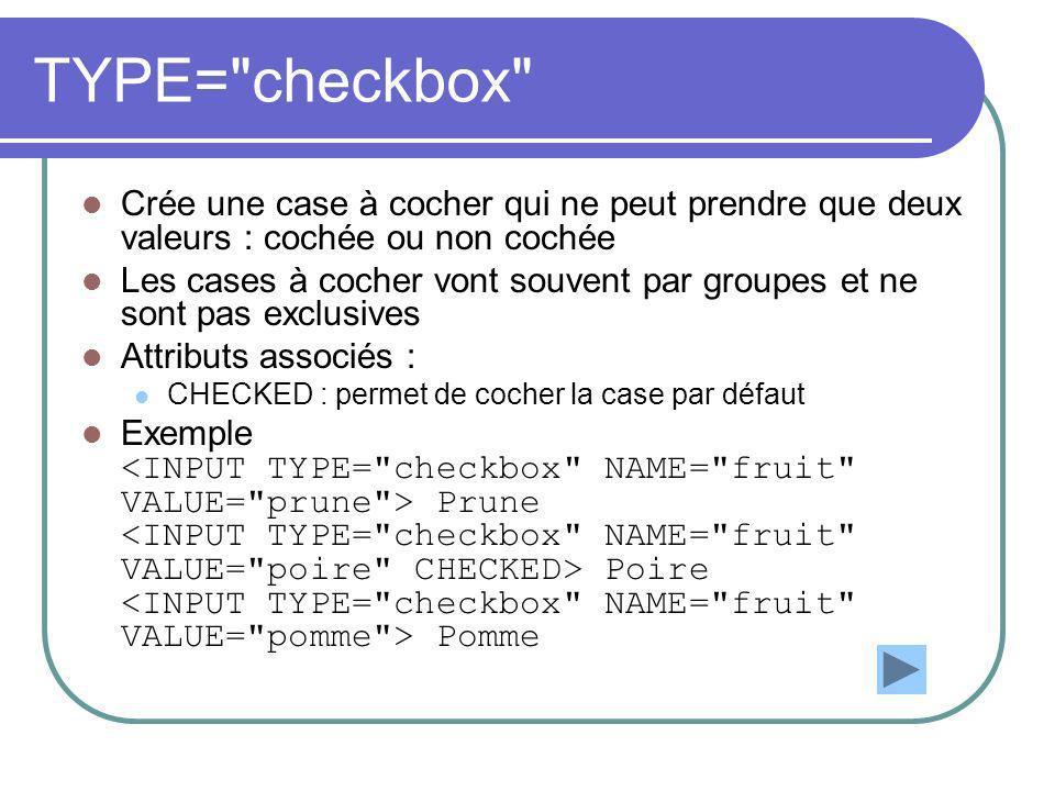 TYPE= checkbox Crée une case à cocher qui ne peut prendre que deux valeurs : cochée ou non cochée Les cases à cocher vont souvent par groupes et ne sont pas exclusives Attributs associés : CHECKED : permet de cocher la case par défaut Exemple Prune Poire Pomme