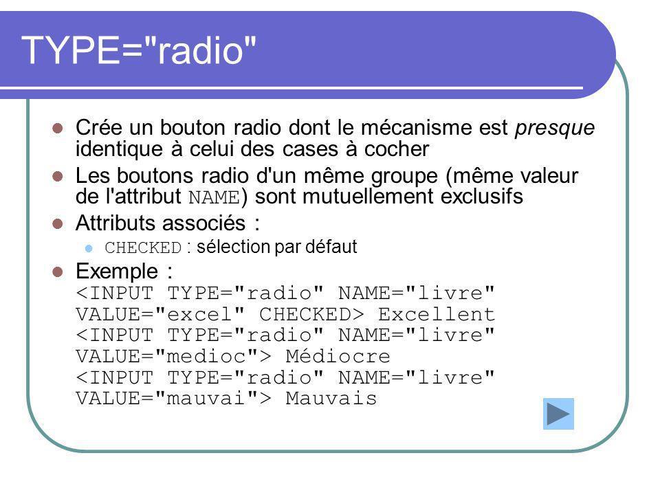 TYPE= radio Crée un bouton radio dont le mécanisme est presque identique à celui des cases à cocher Les boutons radio d un même groupe (même valeur de l attribut NAME ) sont mutuellement exclusifs Attributs associés : CHECKED : sélection par défaut Exemple : Excellent Médiocre Mauvais
