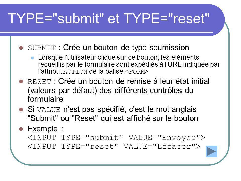 TYPE= submit et TYPE= reset SUBMIT : Crée un bouton de type soumission Lorsque l utilisateur clique sur ce bouton, les éléments recueillis par le formulaire sont expédiés à l URL indiquée par l attribut ACTION de la balise RESET : Crée un bouton de remise à leur état initial (valeurs par défaut) des différents contrôles du formulaire Si VALUE n est pas spécifié, c est le mot anglais Submit ou Reset qui est affiché sur le bouton Exemple :