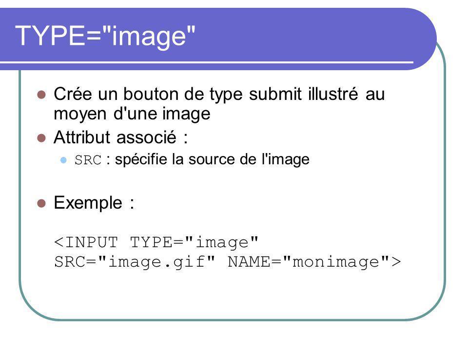 TYPE= image Crée un bouton de type submit illustré au moyen d une image Attribut associé : SRC : spécifie la source de l image Exemple :