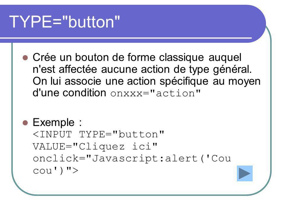TYPE= button Crée un bouton de forme classique auquel n est affectée aucune action de type général.
