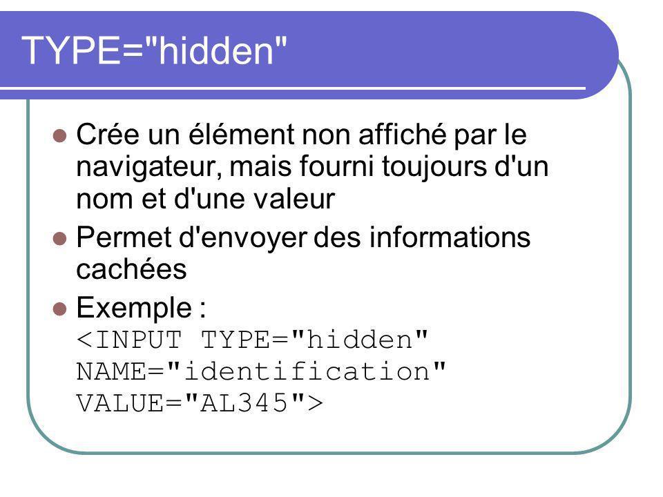 TYPE= hidden Crée un élément non affiché par le navigateur, mais fourni toujours d un nom et d une valeur Permet d envoyer des informations cachées Exemple :