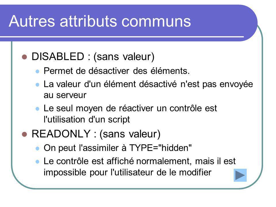 Autres attributs communs DISABLED : (sans valeur) Permet de désactiver des éléments. La valeur d'un élément désactivé n'est pas envoyée au serveur Le