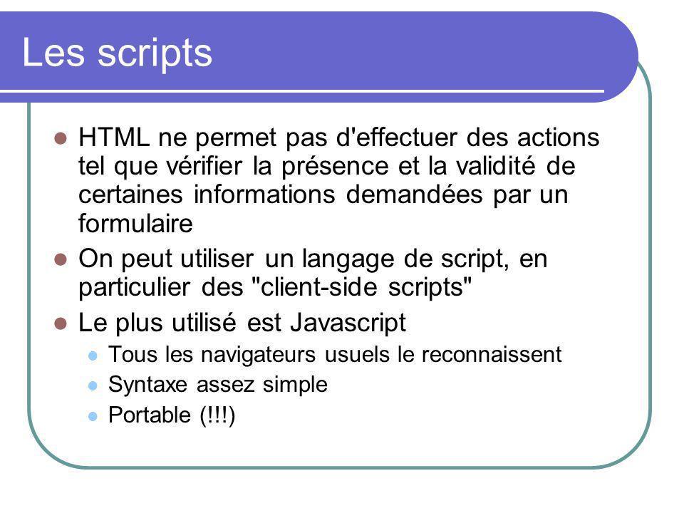 Les scripts HTML ne permet pas d effectuer des actions tel que vérifier la présence et la validité de certaines informations demandées par un formulaire On peut utiliser un langage de script, en particulier des client-side scripts Le plus utilisé est Javascript Tous les navigateurs usuels le reconnaissent Syntaxe assez simple Portable (!!!)