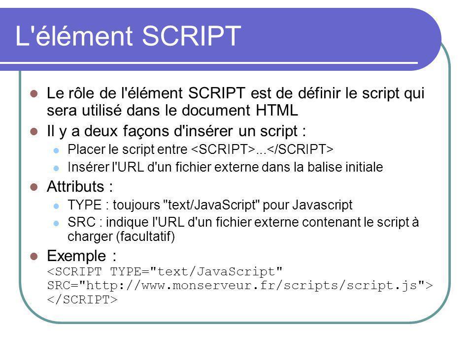 L élément SCRIPT Le rôle de l élément SCRIPT est de définir le script qui sera utilisé dans le document HTML Il y a deux façons d insérer un script : Placer le script entre...