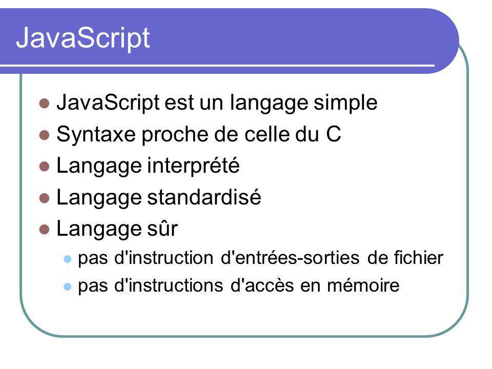 JavaScript JavaScript est un langage simple Syntaxe proche de celle du C Langage interprété Langage standardisé Langage sûr pas d instruction d entrées-sorties de fichier pas d instructions d accès en mémoire