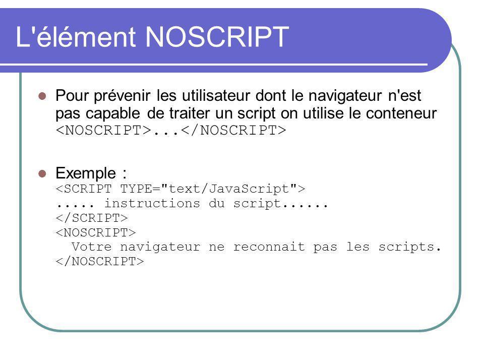 L'élément NOSCRIPT Pour prévenir les utilisateur dont le navigateur n'est pas capable de traiter un script on utilise le conteneur... Exemple :..... i
